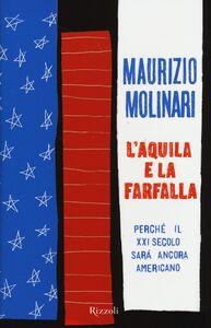 Foto Cover di L' aquila e la farfalla. Perché il XXI secolo sarà ancora americano, Libro di Maurizio Molinari, edito da Rizzoli
