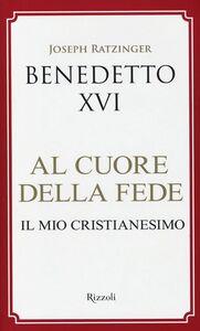 Libro Al cuore della fede. Il mio cristianesimo Benedetto XVI (Joseph Ratzinger)