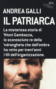 Libro Il patriarca. La misteriosa storia di 'Ntoni Gambazza, lo sconosciuto re della 'ndrangheta che dall'ombra ha retto per trent'anni i fili dell'organizzazione Andrea Galli