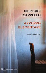Libro Azzurro elementare. Poesie 1992-2010 Pierluigi Cappello