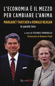 Libro L' economia è il mezzo per cambiare l'anima. Margaret Thatcher e Ronald Reagan in parole loro