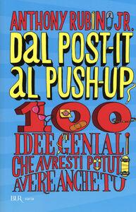 Libro Dal post-it al push-up. 100 idee geniali che avresti potuto avere anche tu Anthony jr. Rubino 0