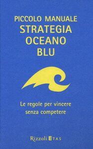 Libro Piccolo manuale. Strategia oceano blu. Le regole per vincere senza competere W. Chan Kim , Renée Mauborgne