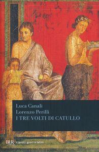 Foto Cover di I tre volti di Catullo, Libro di Luca Canali,Lorenzo Perilli, edito da BUR Biblioteca Univ. Rizzoli