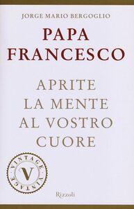 Foto Cover di Aprite la mente al vostro cuore, Libro di Francesco (Jorge Mario Bergoglio), edito da Rizzoli