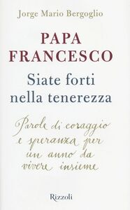 Libro Siate forti nella tenerezza. Parole di coraggio e speranza per un anno da vivere insieme Francesco (Jorge Mario Bergoglio)