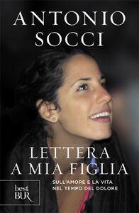 Libro Lettera a mia figlia. Sull'amore e la vita nel tempo del dolore Antonio Socci