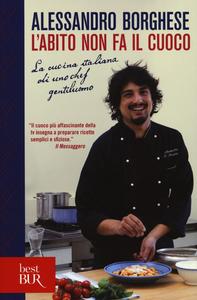 Libro L' abito non fa il cuoco. La cucina italiana di uno chef gentiluomo Alessandro Borghese