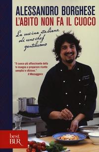 L' L' abito non fa il cuoco. La cucina italiana di uno chef gentiluomo. Ediz. illustrata - Borghese Alessandro - wuz.it