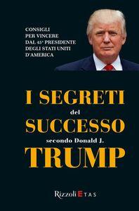 Foto Cover di I segreti del successo secondo Donald J. Trump, Libro di  edito da Rizzoli Etas
