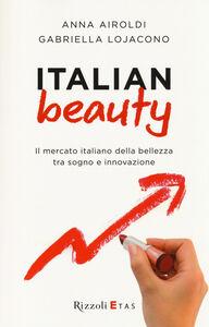 Libro Italian Beauty. Il mercato italiano della bellezza tra sogno e innovazione Anna Airoldi , Gabriella Lojacono