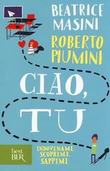 Ciao, tu. Indovinami, scoprimi, sappimi - Beatrice Masini,Roberto Piumini - copertina