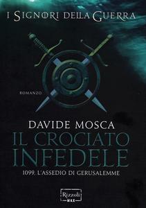 Libro Il crociato infedele. 1099, l'assedio di Gerusalemme. I signori della guerra Davide Mosca
