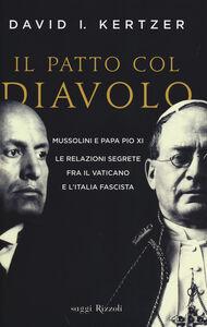 Libro Il patto col diavolo. Mussolini e papa Pio XI. Le relazioni segrete fra il Vaticano e l'Italia fascista David I. Kertzer