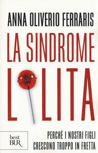 Libro La sindrome Lolita. Perché i nostri figli crescono troppo in fretta Anna Oliverio Ferraris