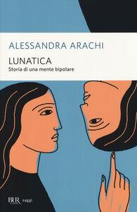 Libro Lunatica. Storia di una mente bipolare Alessandra Arachi
