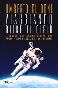 Libro Viaggiando oltre il cielo. I segreti del cosmo svelati dal primo italiano sulla stazione spaziale Umberto Guidoni