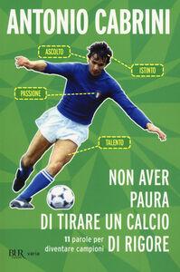 Libro Non aver paura di tirare un calcio di rigore. 11 parole per diventare campione Antonio Cabrini