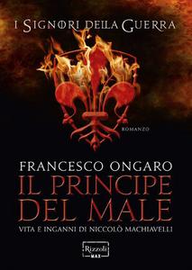 Libro Il principe del male. Vita e inganni di Niccolò Machiavelli. I signori della guerra Francesco Ongaro