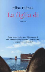 Foto Cover di La figlia di, Libro di Elisa Fuksas, edito da Rizzoli