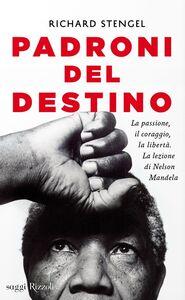 Libro Padroni del destino. La passione, il coraggio, la libertà. La lezione di Nelson Mandela Richard Stengel