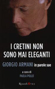 Foto Cover di I cretini non sono mai eleganti. Giorgio Armani in parole sue, Libro di Giorgio Armani, edito da Rizzoli Etas
