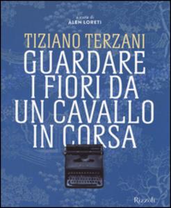 Libro Tiziano Terzani. Guardare i fiori da un cavallo in corsa. Ediz. illustrata  0