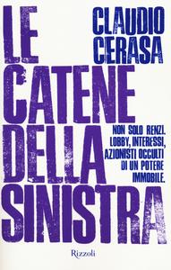 Libro Le catene della sinistra. Non solo Renzi. Lobby, interessi, azionisti occulti di un potere immobile Claudio Cerasa