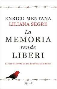 Libro La memoria rende liberi. La vita interrotta di una bambina nella Shoah Enrico Mentana Liliana Segre