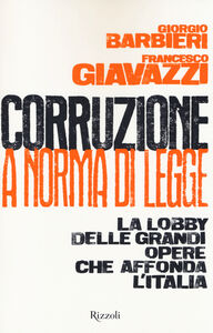 Libro Corruzione a norma di legge. La lobby delle grandi opere che affonda l'Italia Francesco Giavazzi , Giorgio Barbieri