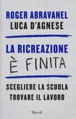 Libro La ricreazione è finita. Scegliere la scuola, trovare il lavoro Roger Abravanel Luca D'Agnese
