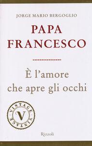 Foto Cover di È l'amore che apre gli occhi, Libro di Francesco (Jorge Mario Bergoglio), edito da Rizzoli