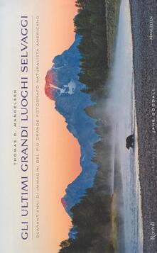 Gli ultimi grandi luoghi selvaggi. Quarant'anni di immagini del più grande fotografo naturalista americano - Thomas D. Mangelsen - copertina