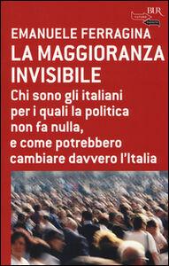 Libro La maggioranza invisibile. Chi sono gli italiani per i quali la politica non fa nulla, e come potrebbero cambiare davvero l'Italia Emanuele Ferragina