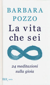 Libro La vita che sei. 24 meditazioni sulla gioia Barbara Pozzo