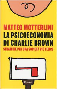 Libro La psicoeconomia di Charlie Brown. Strategia per una società più felice Matteo Motterlini