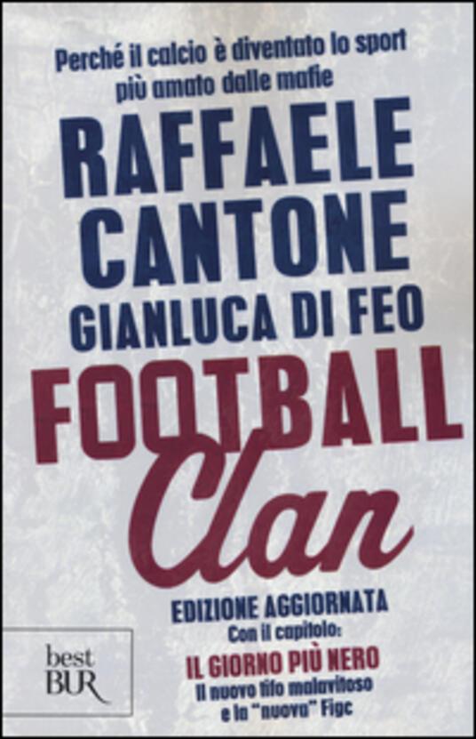 Football clan. Perché il calcio è diventato lo sport più amato dalle mafie - Raffaele Cantone,Gianluca Di Feo - copertina
