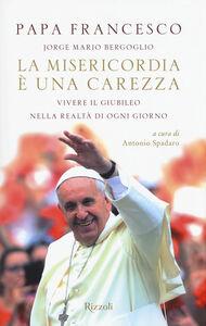 Libro La misericordia è una carezza. Vivere il giubileo nella realtà di ogni giorno Francesco (Jorge Mario Bergoglio)