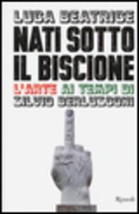 Libro Nati sotto il Biscione. L'arte ai tempi di Silvio Berlusconi Luca Beatrice