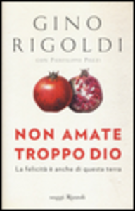 Libro Non amate troppo Dio. La felicità è anche di questa terra Gino Rigoldi , Pierfilippo Pozzi