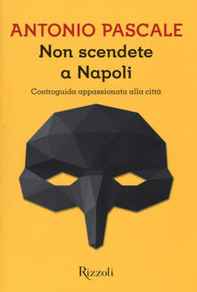 Non scendete a Napoli. Controguida appassionata della città - Antonio Pascale - copertina