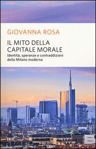 Libro Il mito della capitale morale. Identità, speranze e contraddizioni della Milano moderna Giovanna Rosa