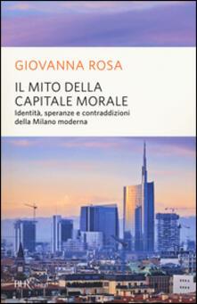 Il mito della capitale morale. Identità, speranze e contraddizioni della Milano moderna.pdf