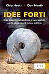 Libro Idee forti. Dalle leggende metropolitane ai prodotti: perché alcuni concetti durano e altri no Chip Heath , Dan Heath