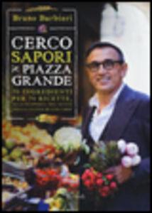 Foto Cover di Cerco sapori in piazza Grande. 70 ingredienti per 70 ricette, alla scoperta del gusto nella cucina di uno chef, Libro di Bruno Barbieri, edito da Rizzoli