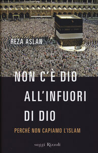 Libro Non c'è dio all'infuori di Dio. Perché non capiamo l'Islam Reza Aslan