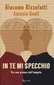 Libro In te mi specchio. Per una scienza dell'empatia Giacomo Rizzolatti Antonio Gnoli