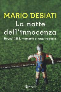 Foto Cover di La notte dell'innocenza. Heysel 1985, memorie di una tragedia, Libro di Mario Desiati, edito da Rizzoli