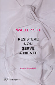 Foto Cover di Resistere non serve a niente, Libro di Walter Siti, edito da BUR Biblioteca Univ. Rizzoli