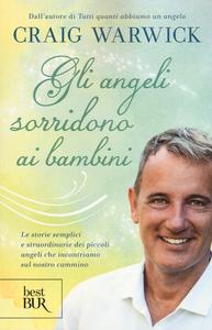 Libro Gli angeli sorridono ai bambini. Le storie semplici e straordinarie dei piccoli angeli che incontriamo sul nostro cammino Craig Warwick